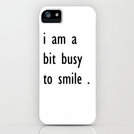 i am a bit busy to smile . home decor iPhone Case