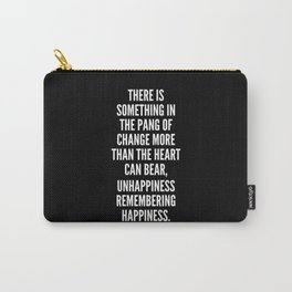 There is something in the pang of change More than the heart can bear Unhappiness remembering happiness Carry-All Pouch