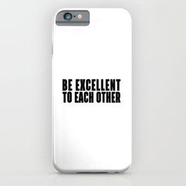 BE EXCELLENT TO EACH OTHER  - BLACK AND WHITE iPhone Case