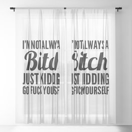 I'M NOT ALWAYS A BITCH JUST KIDDING GO FUCK YOURSELF Sheer Curtain