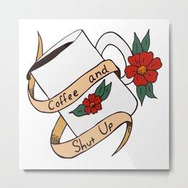 Coffee and Shut Up Metal Print
