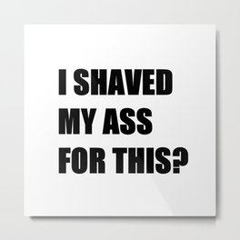 I Shaved My Ass For This? (white) Metal Print