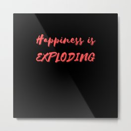 Happiness is Exploding Metal Print