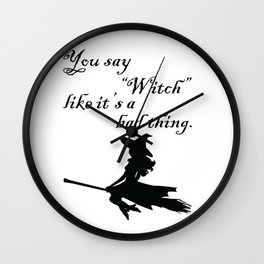 "You say ""Witch"" like it's a bad thing. Wall Clock"