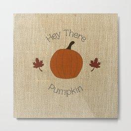 Hey There, Pumpkin on Burlap Metal Print