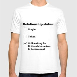 Relationship status: Still waiting for fictional characters to become real T-shirt