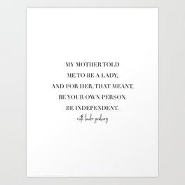 My Mother Told Me to Be A Lady. And for Her, That Meant Be Your Own Person. -Ruth Bader Ginsberg Art Print