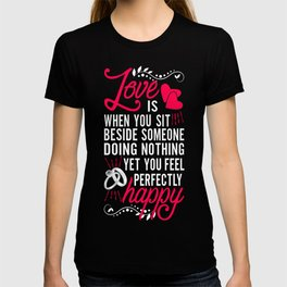 Love is When You Sit Beside Someone Doing Nothing Yet You Feel Perfectly Happy. T-shirt