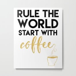 RULE THE WORLD START WITH COFFEE Metal Print