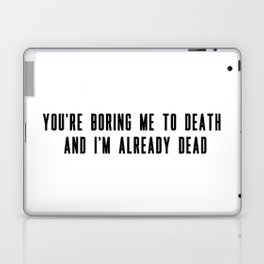 You're boring me to death and I'm already dead Laptop & iPad Skin