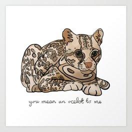 You Mean an Ocelot to Me Art Print