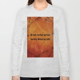 Oh look, another glorious morning. Makes me sick! Long Sleeve T-shirt