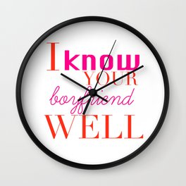 Girl Snark: I Know Your Boyfriend Well Wall Clock