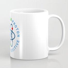 THINK LIKE A PROTON AND STAY POSITIVE Coffee Mug