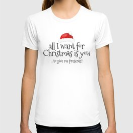 All I Want For Christmas Is You... To Give Me Presents! T-shirt