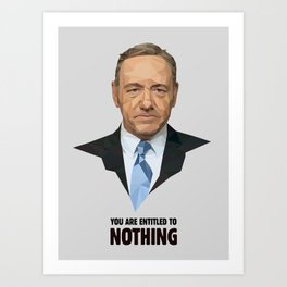 You are entitled to nothing - Frank Underwood Art Print