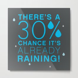 There's a 30% chance that it's already raining.- Quote from the movie Mean Girls Metal Print