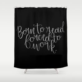 Born to Read, Forced to Work Shower Curtain