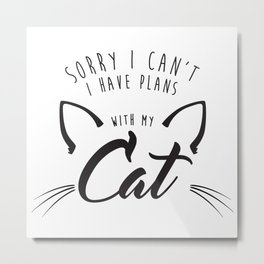 Sorry I Can't I Have Plans With My Cat  |  Crazy Cat Lady Metal Print