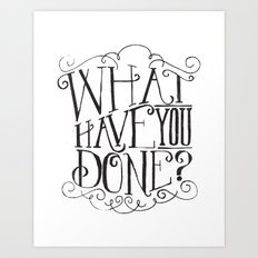 WHAT HAVE YOU DONE? Art Print