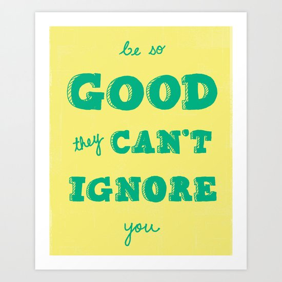 Be So Good They Can't Ignore You Art Print