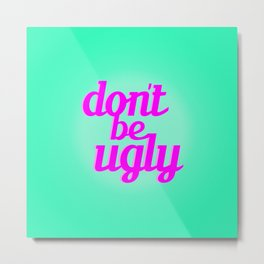 Don't Be Ugly Metal Print