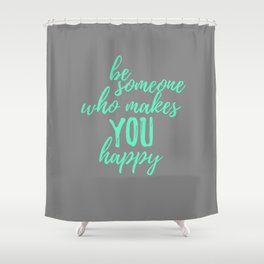 Be Someone Who Makes You Happ Shower Curtain