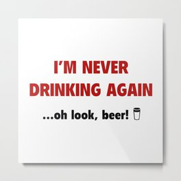 I'm Never Drinking Again ... Oh Look, Beer! Metal Print