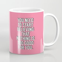 You Need to Start Believing That Nothing is Too Good for You pink typography wall art home decor Coffee Mug