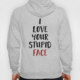 I LOVE YOUR STUPID FACE - Love Valentines Quote Hoody