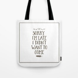 Sorry I'm Late I Didn't Want to Come Tote Bag