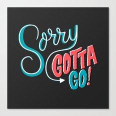 Sorry, Gotta Go! Canvas Print