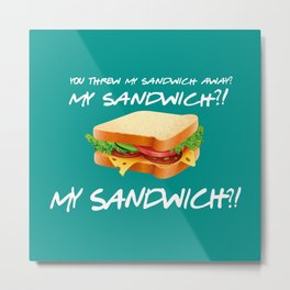 My Sandwich?! - Friends TV Show Metal Print