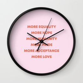 MORE EQUALITY, HOPE, HUMANITY, PRIDE, ACCEPTANCE, AND LOVE Wall Clock