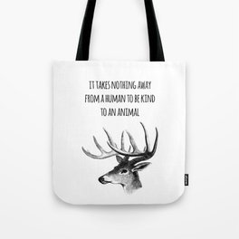 It takes nothing away from a human to be kind to an animal - Animal rights Quote  Tote Bag