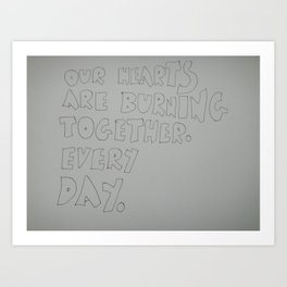 our hearts are burning together. Every day. Art Print
