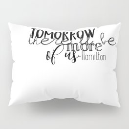 Tomorrow there'll be more of us | Hamilton Pillow Sham