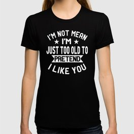 I'm Not Mean Just Too Old To Pretend I Like You Funny T-shirt