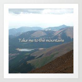 Take me to the mountains.  Art Print