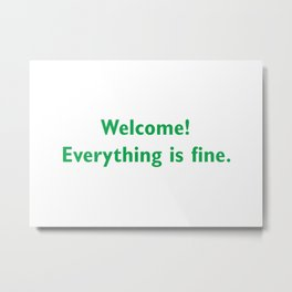 welcome everything is Fine Metal Print