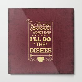 The most romantic words ever- I will do the dishes- Typography Metal Print