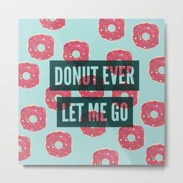 Donut ever let me go Metal Print