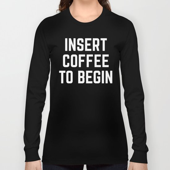 Insert Coffee Funny Quote Long Sleeve T-shirt