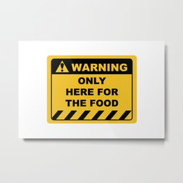 Funny Human Warning Label / Sign ONLY HERE FOR THE FOOD Sayings Sarcasm Humor Quotes Metal Print