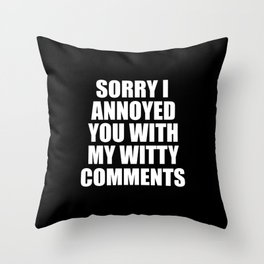 sorry i annoyed you with my witty comments funny quote Throw Pillow
