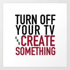 Turn off the Tv & Create Something Art Print