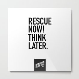 Rescue Now! Think Later. Metal Print