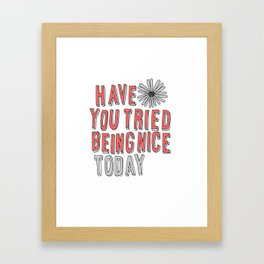 HAVE YOU TRIED BEING NICE TODAY Framed Art Print