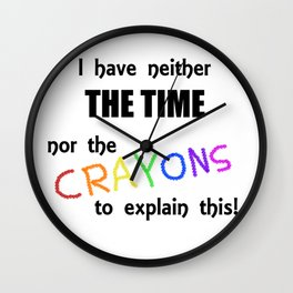 I Have Neither the Time Nor the Crayons to Explain This! Wall Clock