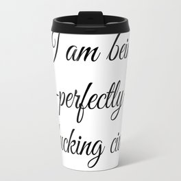 I Am Being -Perfectly- Fucking Civil Travel Mug
